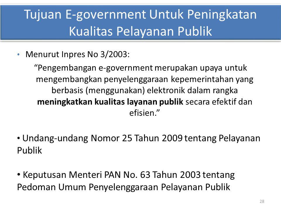 28 Konteks dan Motivasi • Menurut Inpres No 3/2003: Pengembangan e-government merupakan upaya untuk mengembangkan penyelenggaraan kepemerintahan yang berbasis (menggunakan) elektronik dalam rangka meningkatkan kualitas layanan publik secara efektif dan efisien. • Undang-undang Nomor 25 Tahun 2009 tentang Pelayanan Publik • Keputusan Menteri PAN No.