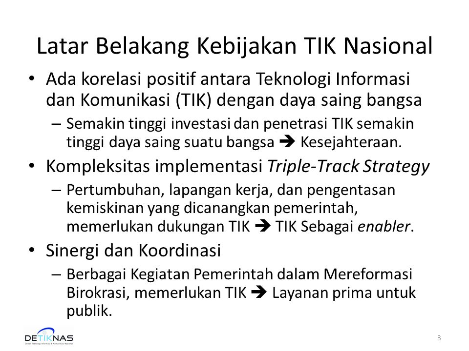 Latar Belakang Kebijakan TIK Nasional • Negara Kesatuan Republik Indonesia – Terdiri dari pulau-pulau memerlukan infrastruktur TIK, untuk menjamin interconnectivity antar pulau (daerah), antar masyarakat, dan antar instansi (integrasi sektoral dan regional)  Menjaga Kedaulatan NKRI.