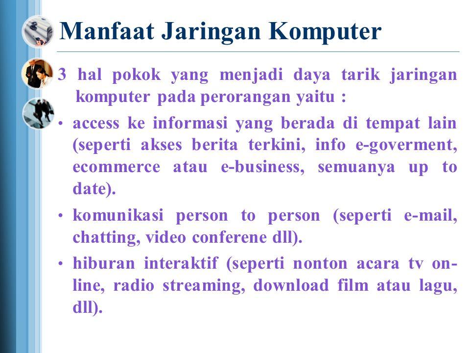 Manfaat Jaringan Komputer 3 hal pokok yang menjadi daya tarik jaringan komputer pada perorangan yaitu : • access ke informasi yang berada di tempat lain (seperti akses berita terkini, info e-goverment, ecommerce atau e-business, semuanya up to date).