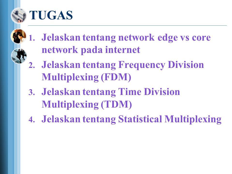 TUGAS  Jelaskan tentang network edge vs core network pada internet  Jelaskan tentang Frequency Division Multiplexing (FDM)  Jelaskan tentang Time Division Multiplexing (TDM)  Jelaskan tentang Statistical Multiplexing