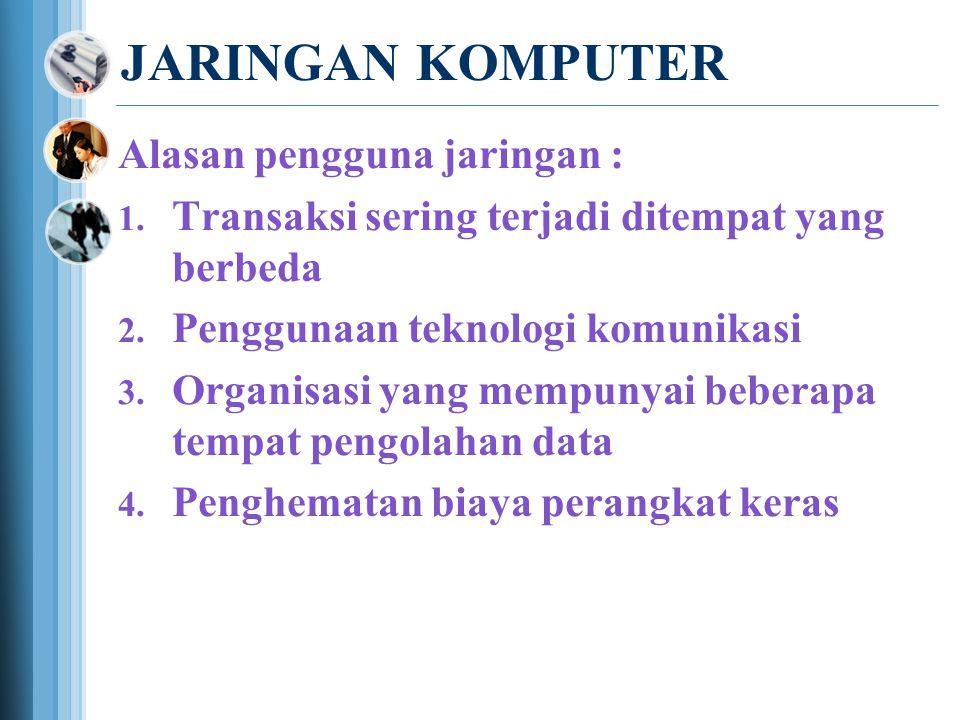 JARINGAN KOMPUTER Alasan pengguna jaringan :  Transaksi sering terjadi ditempat yang berbeda  Penggunaan teknologi komunikasi  Organisasi yang mempunyai beberapa tempat pengolahan data  Penghematan biaya perangkat keras