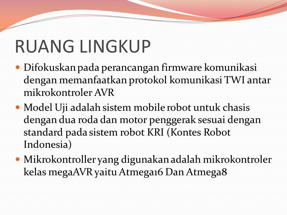 RUANG LINGKUP  Difokuskan pada perancangan firmware komunikasi dengan memanfaatkan protokol komunikasi TWI antar mikrokontroler AVR  Model Uji adalah sistem mobile robot untuk chasis dengan dua roda dan motor penggerak sesuai dengan standard pada sistem robot KRI (Kontes Robot Indonesia)  Mikrokontroller yang digunakan adalah mikrokontroler kelas megaAVR yaitu Atmega16 Dan Atmega8