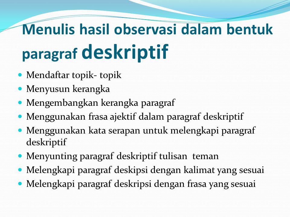 Menulis hasil observasi dalam bentuk paragraf deskriptif  Mendaftar topik- topik  Menyusun kerangka  Mengembangkan kerangka paragraf  Menggunakan