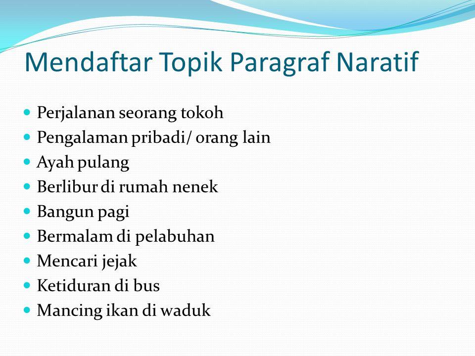 Mendaftar Topik Paragraf Naratif  Perjalanan seorang tokoh  Pengalaman pribadi/ orang lain  Ayah pulang  Berlibur di rumah nenek  Bangun pagi  B