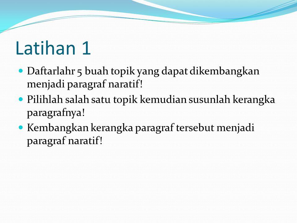 Latihan 1  Daftarlahr 5 buah topik yang dapat dikembangkan menjadi paragraf naratif!  Pilihlah salah satu topik kemudian susunlah kerangka paragrafn