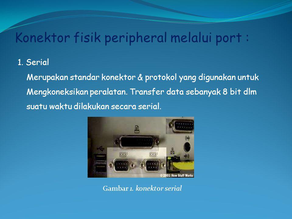 Konektor fisik peripheral melalui port : 1. Serial Merupakan standar konektor & protokol yang digunakan untuk Mengkoneksikan peralatan. Transfer data