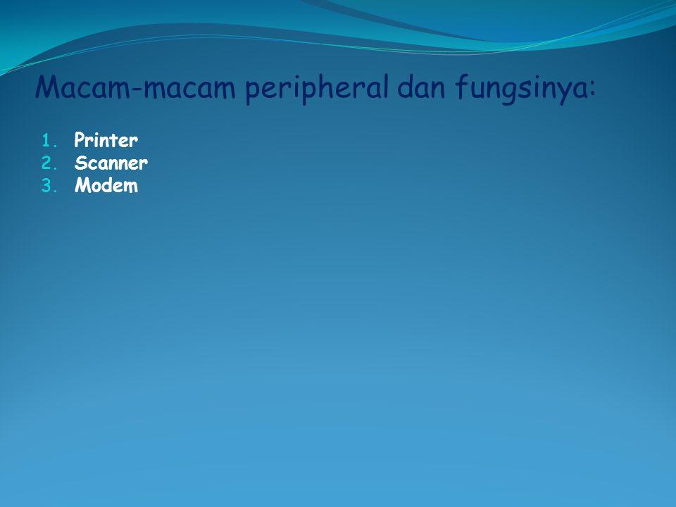 Macam-macam peripheral dan fungsinya: 1. Printer 2. Scanner 3. Modem