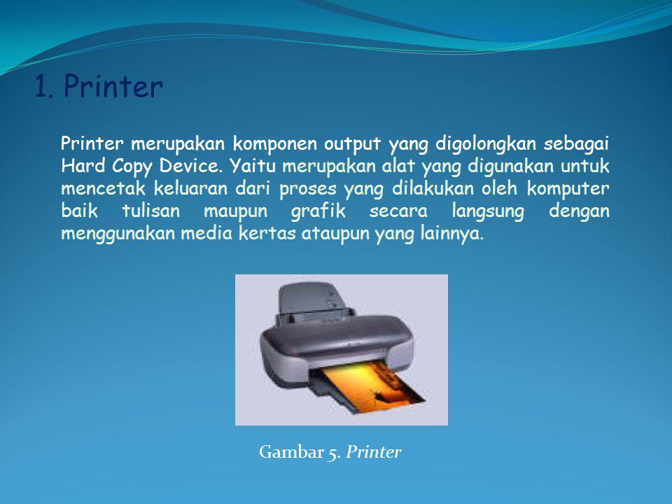1. Printer Printer merupakan komponen output yang digolongkan sebagai Hard Copy Device. Yaitu merupakan alat yang digunakan untuk mencetak keluaran da