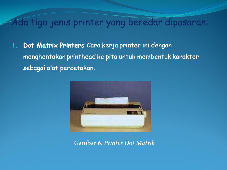 Ada tiga jenis printer yang beredar dipasaran: 1. Dot Matrix Printers Cara kerja printer ini dengan menghentakan printhead ke pita untuk membentuk kar