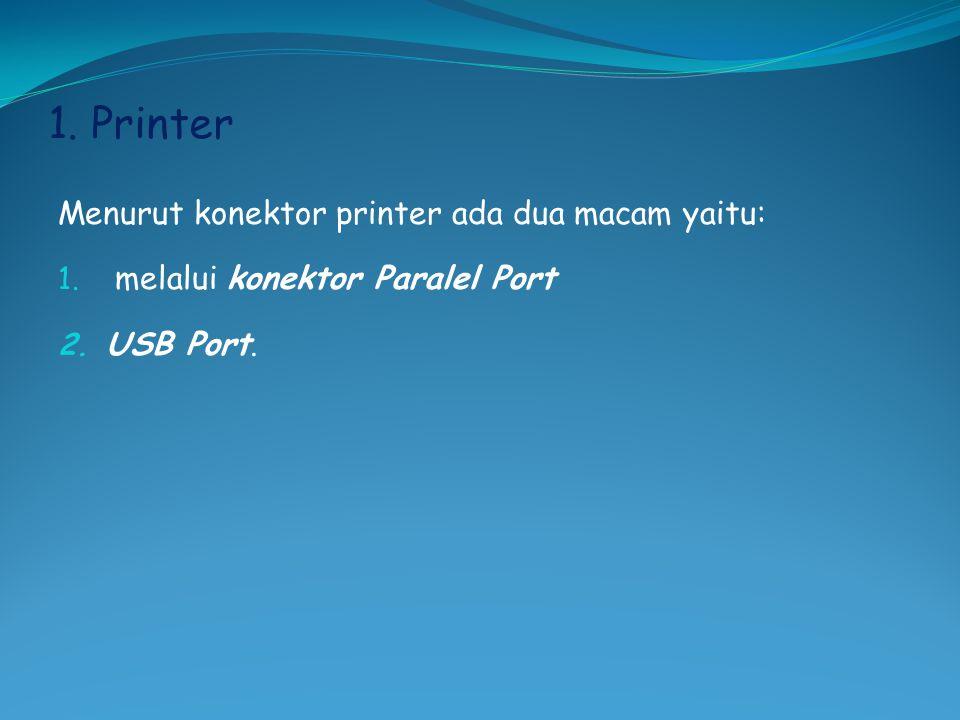 1. Printer Menurut konektor printer ada dua macam yaitu: 1. melalui konektor Paralel Port 2. USB Port.