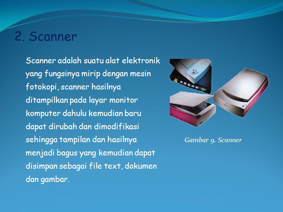 2. Scanner Scanner adalah suatu alat elektronik yang fungsinya mirip dengan mesin fotokopi, scanner hasilnya ditampilkan pada layar monitor komputer d