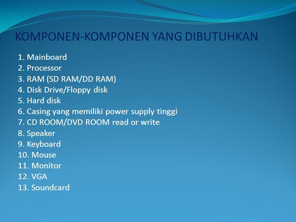 KOMPONEN-KOMPONEN YANG DIBUTUHKAN 1. Mainboard 2. Processor 3. RAM (SD RAM/DD RAM) 4. Disk Drive/Floppy disk 5. Hard disk 6. Casing yang memiliki powe