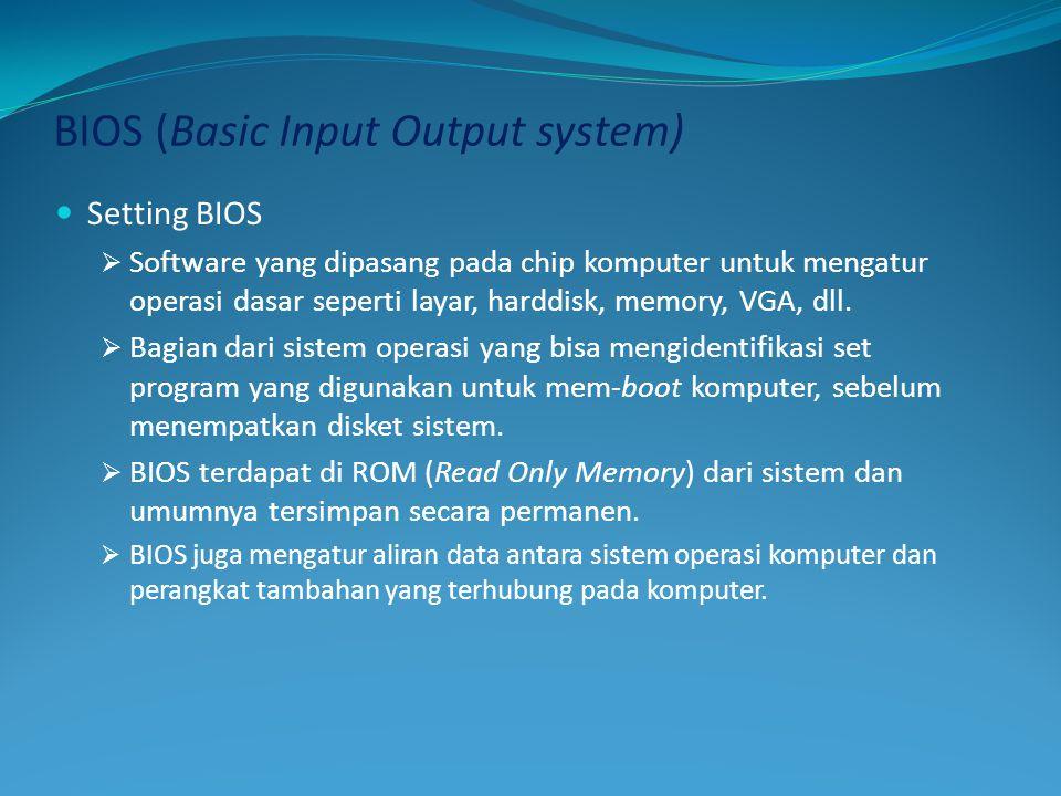 BIOS (Basic Input Output system)  Setting BIOS  Software yang dipasang pada chip komputer untuk mengatur operasi dasar seperti layar, harddisk, memo
