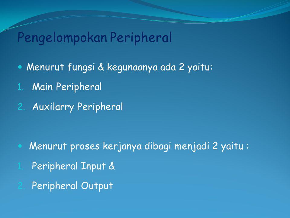 Pengelompokan Peripheral  Menurut fungsi & kegunaanya ada 2 yaitu: 1. Main Peripheral 2. Auxilarry Peripheral  Menurut proses kerjanya dibagi menjad