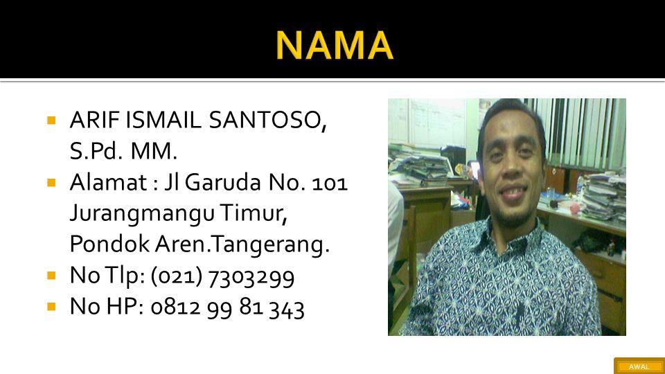 ARIF ISMAIL SANTOSO, S.Pd. MM.  Alamat : Jl Garuda No. 101 Jurangmangu Timur, Pondok Aren.Tangerang.  No Tlp: (021) 7303299  No HP: 0812 99 81 34