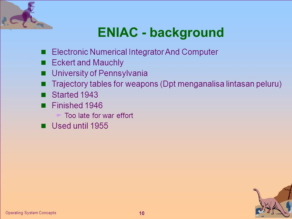 10 Operating System Concepts ENIAC - background  Electronic Numerical Integrator And Computer  Eckert and Mauchly  University of Pennsylvania  Tra