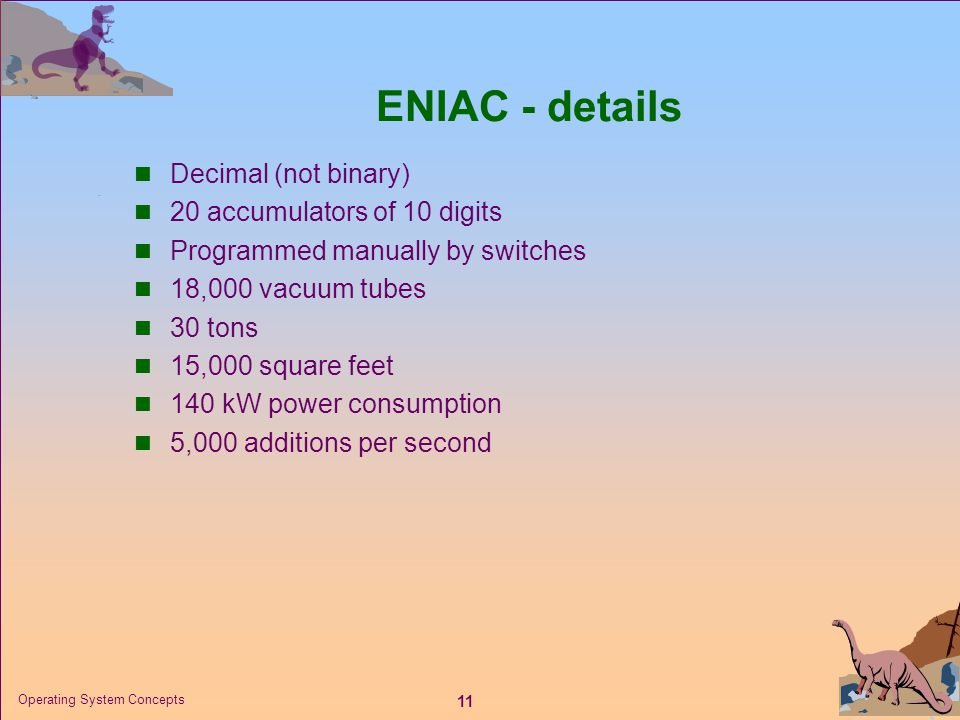 11 Operating System Concepts ENIAC - details  Decimal (not binary)  20 accumulators of 10 digits  Programmed manually by switches  18,000 vacuum t