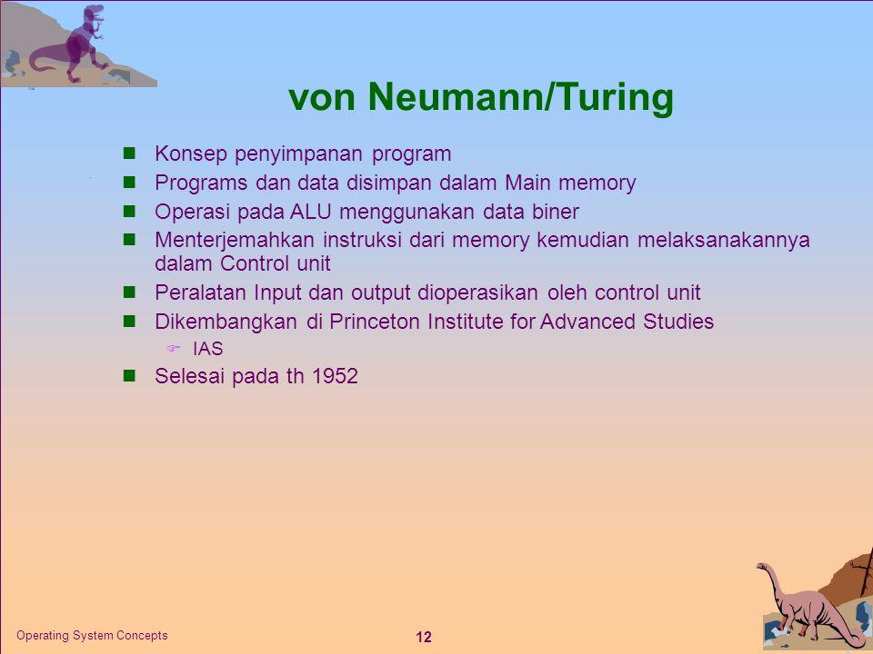 12 Operating System Concepts von Neumann/Turing  Konsep penyimpanan program  Programs dan data disimpan dalam Main memory  Operasi pada ALU menggunakan data biner  Menterjemahkan instruksi dari memory kemudian melaksanakannya dalam Control unit  Peralatan Input dan output dioperasikan oleh control unit  Dikembangkan di Princeton Institute for Advanced Studies  IAS  Selesai pada th 1952