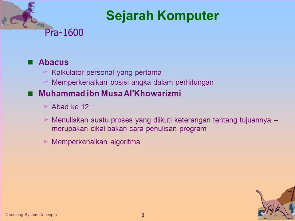 2 Operating System Concepts  Abacus  Kalkulator personal yang pertama  Memperkenalkan posisi angka dalam perhitungan  Muhammad ibn Musa Al Khowarizmi  Abad ke 12  Menuliskan suatu proses yang diikuti keterangan tentang tujuannya – merupakan cikal bakan cara penulisan program  Memperkenalkan algoritma Sejarah Komputer Pra-1600
