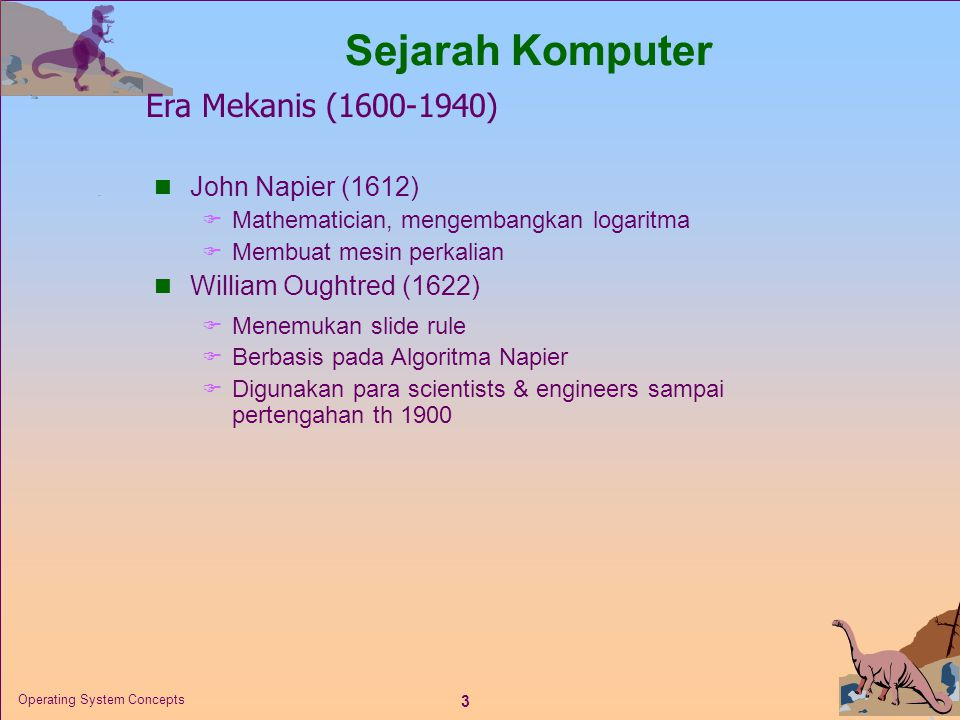3 Operating System Concepts  John Napier (1612)  Mathematician, mengembangkan logaritma  Membuat mesin perkalian  William Oughtred (1622)  Menemu
