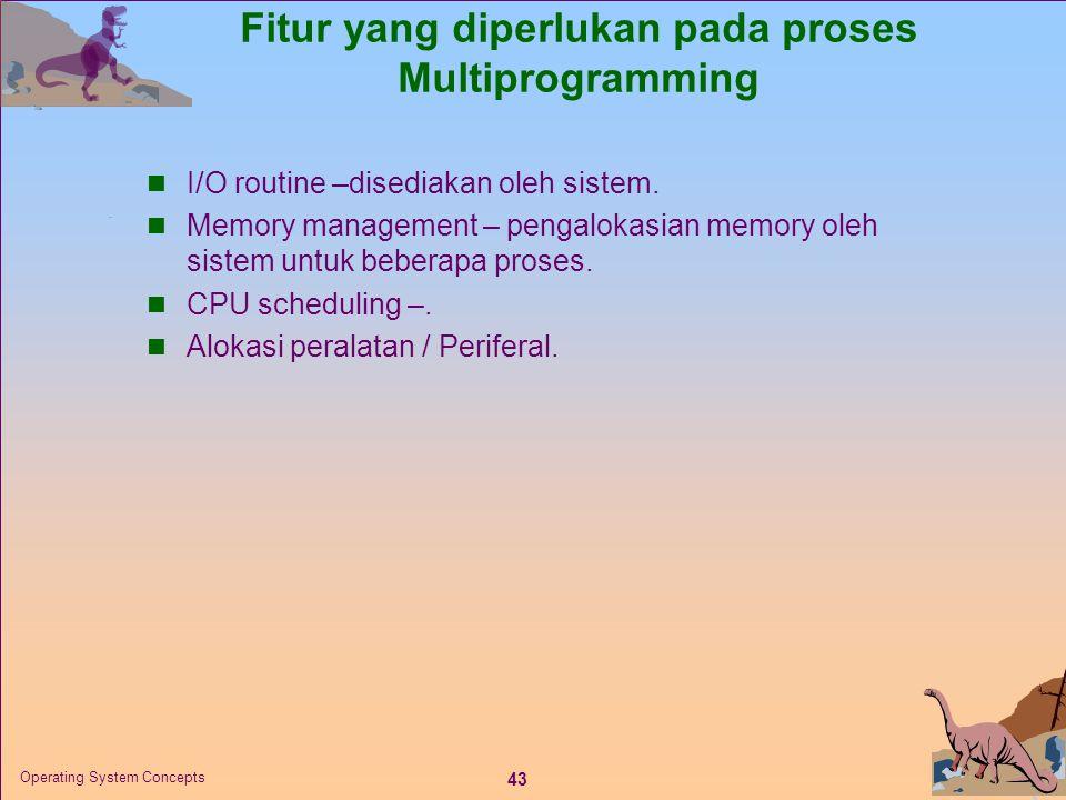 43 Operating System Concepts Fitur yang diperlukan pada proses Multiprogramming  I/O routine –disediakan oleh sistem.