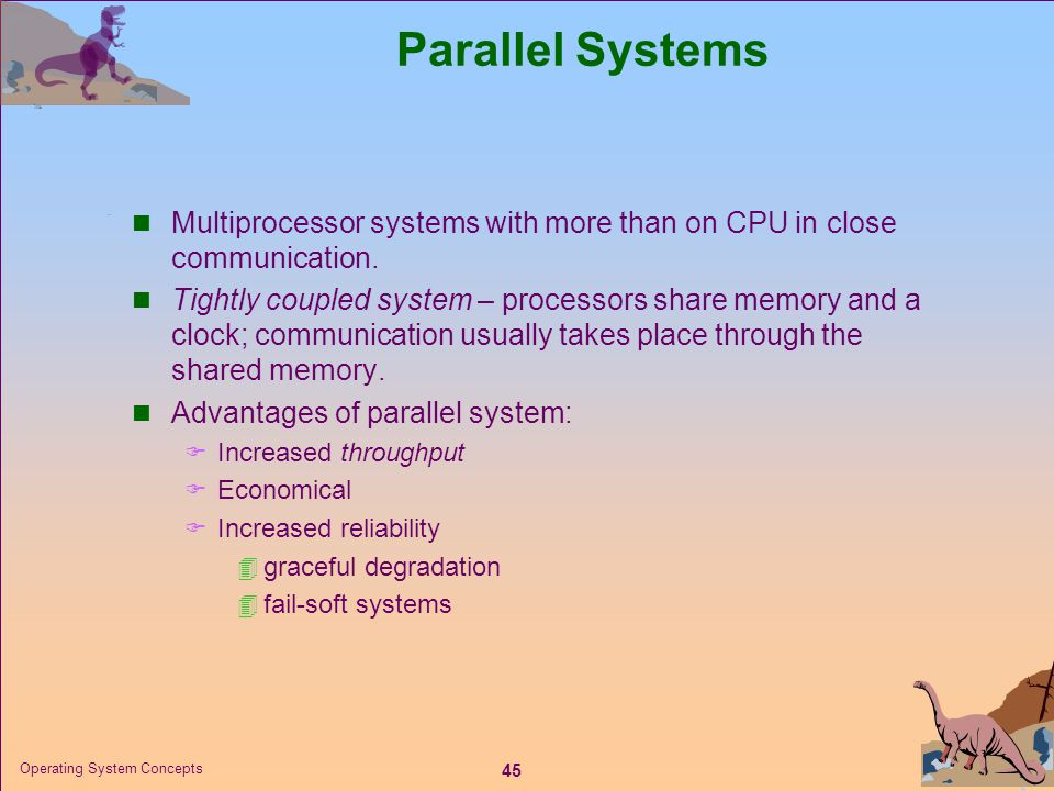 45 Operating System Concepts Parallel Systems  Multiprocessor systems with more than on CPU in close communication.  Tightly coupled system – proces