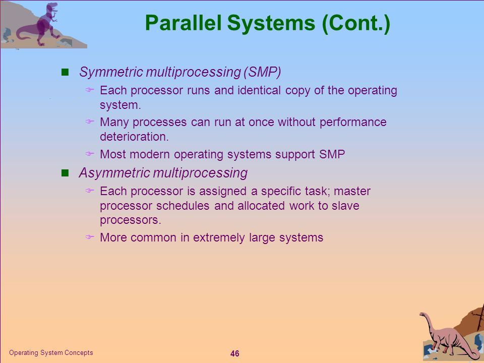 46 Operating System Concepts Parallel Systems (Cont.)  Symmetric multiprocessing (SMP)  Each processor runs and identical copy of the operating syst