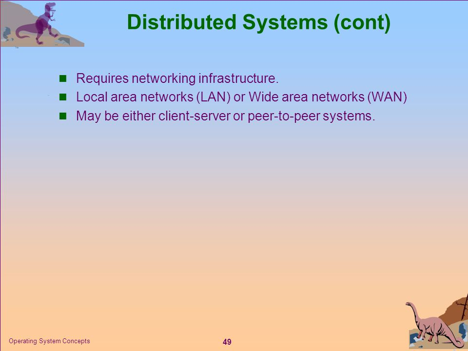 49 Operating System Concepts Distributed Systems (cont)  Requires networking infrastructure.  Local area networks (LAN) or Wide area networks (WAN)
