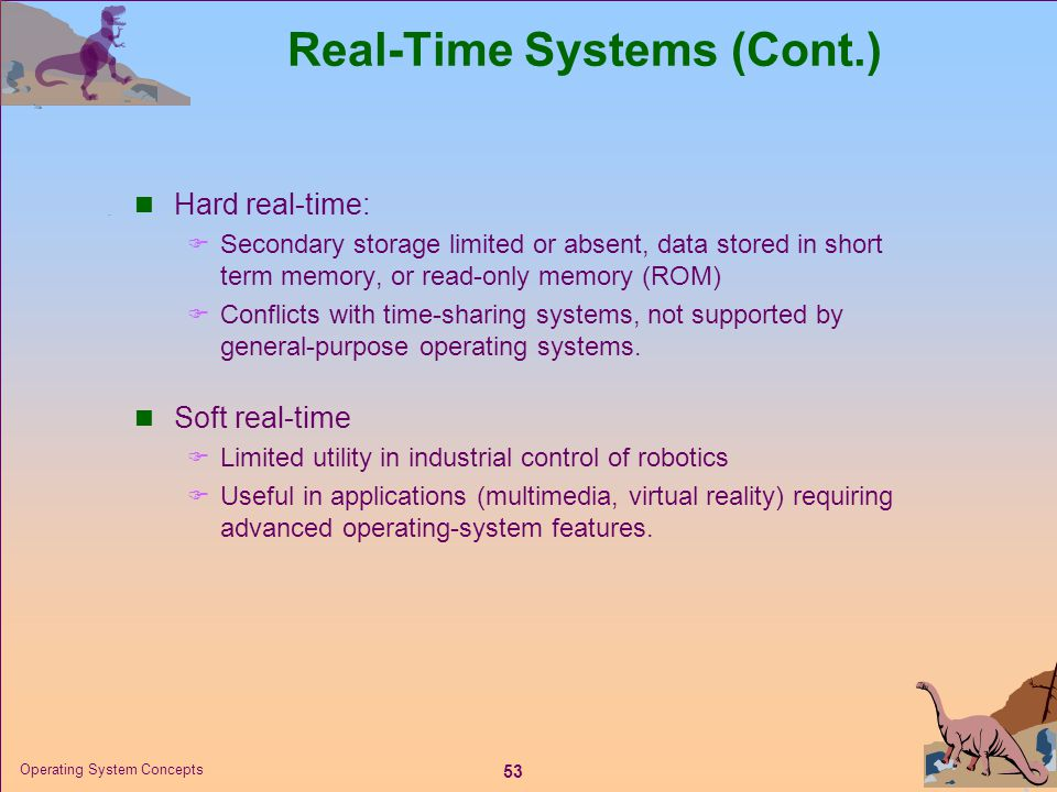53 Operating System Concepts Real-Time Systems (Cont.)  Hard real-time:  Secondary storage limited or absent, data stored in short term memory, or r