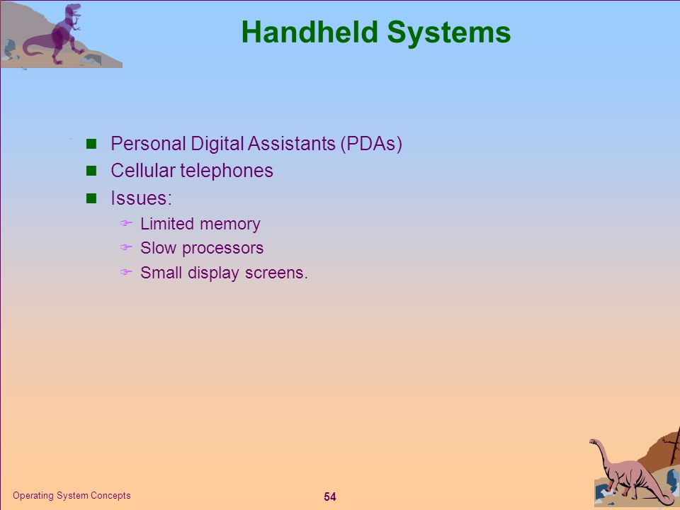 54 Operating System Concepts Handheld Systems  Personal Digital Assistants (PDAs)  Cellular telephones  Issues:  Limited memory  Slow processors