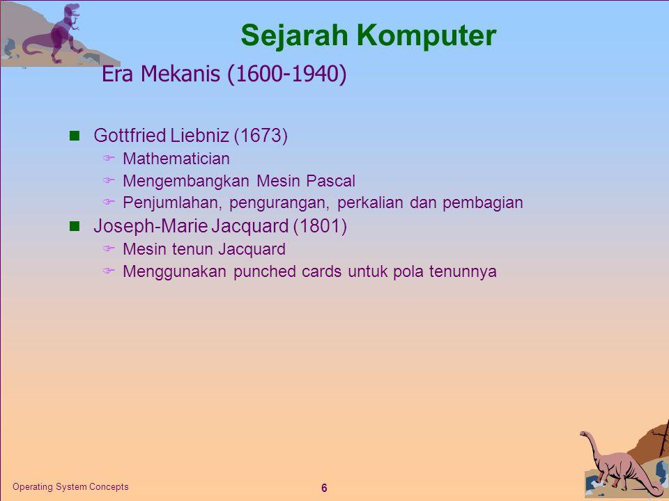 6 Operating System Concepts  Gottfried Liebniz (1673)  Mathematician  Mengembangkan Mesin Pascal  Penjumlahan, pengurangan, perkalian dan pembagian  Joseph-Marie Jacquard (1801)  Mesin tenun Jacquard  Menggunakan punched cards untuk pola tenunnya Sejarah Komputer Era Mekanis (1600-1940)