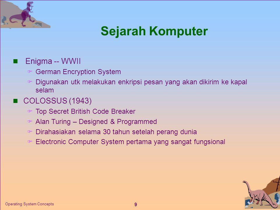 10 Operating System Concepts ENIAC - background  Electronic Numerical Integrator And Computer  Eckert and Mauchly  University of Pennsylvania  Trajectory tables for weapons (Dpt menganalisa lintasan peluru)  Started 1943  Finished 1946  Too late for war effort  Used until 1955