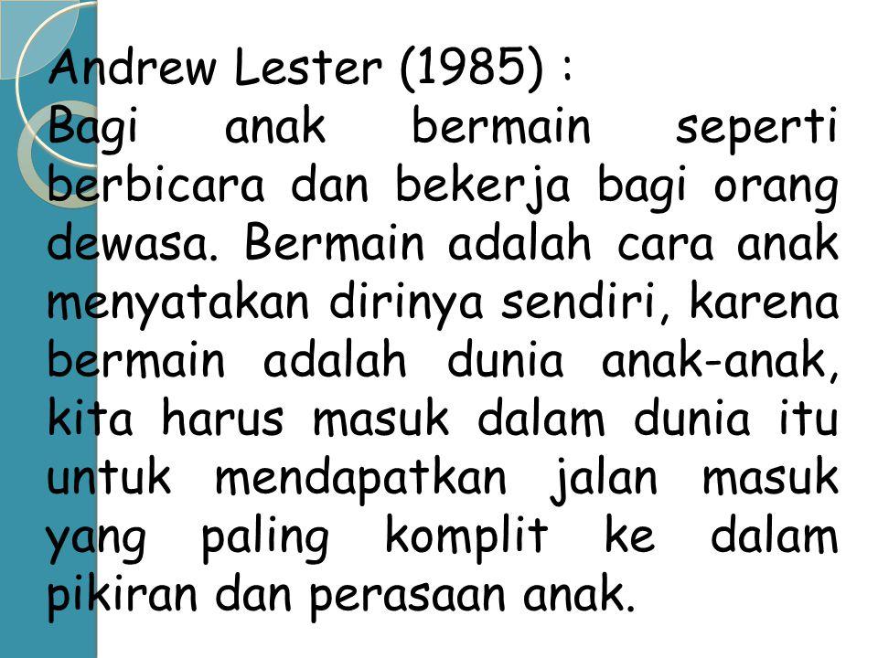 Andrew Lester (1985) : Bagi anak bermain seperti berbicara dan bekerja bagi orang dewasa. Bermain adalah cara anak menyatakan dirinya sendiri, karena