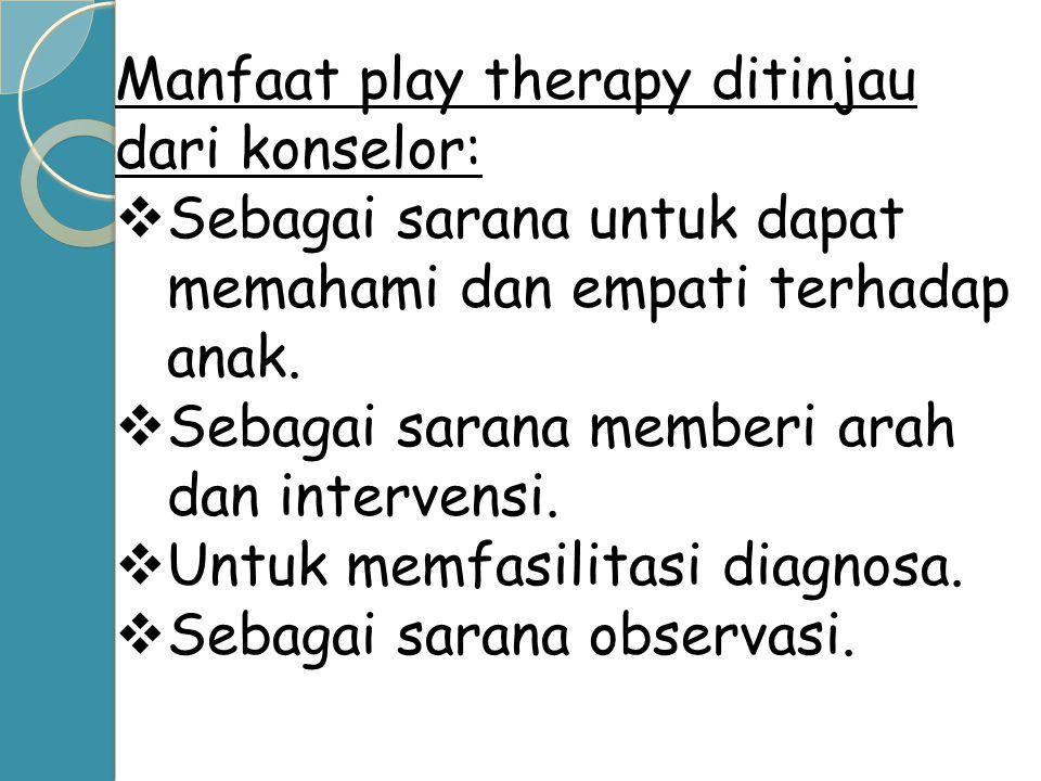 Manfaat play therapy ditinjau dari konselor:  Sebagai sarana untuk dapat memahami dan empati terhadap anak.  Sebagai sarana memberi arah dan interve