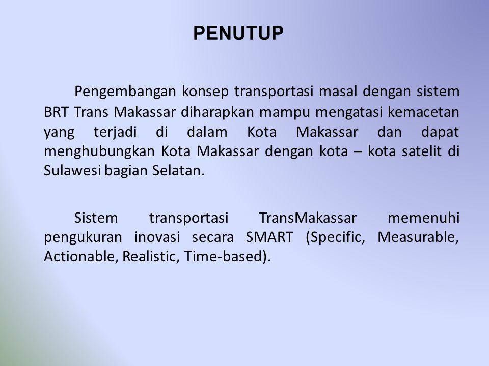 PENUTUP Pengembangan konsep transportasi masal dengan sistem BRT Trans Makassar diharapkan mampu mengatasi kemacetan yang terjadi di dalam Kota Makass