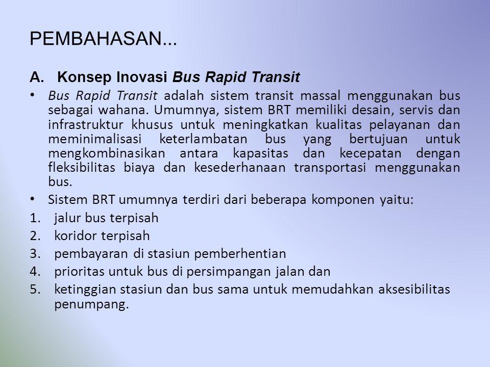 PEMBAHASAN... A.Konsep Inovasi Bus Rapid Transit • Bus Rapid Transit adalah sistem transit massal menggunakan bus sebagai wahana. Umumnya, sistem BRT