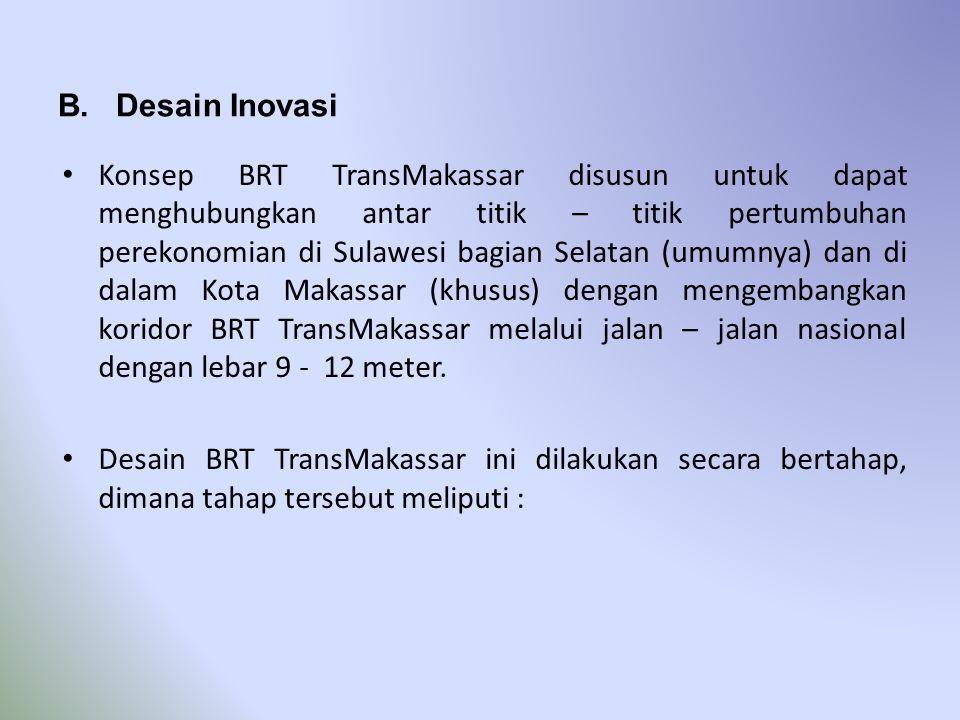 B. Desain Inovasi • Konsep BRT TransMakassar disusun untuk dapat menghubungkan antar titik – titik pertumbuhan perekonomian di Sulawesi bagian Selatan