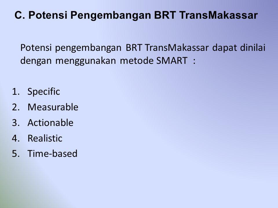 C. Potensi Pengembangan BRT TransMakassar Potensi pengembangan BRT TransMakassar dapat dinilai dengan menggunakan metode SMART : 1.Specific 2.Measurab