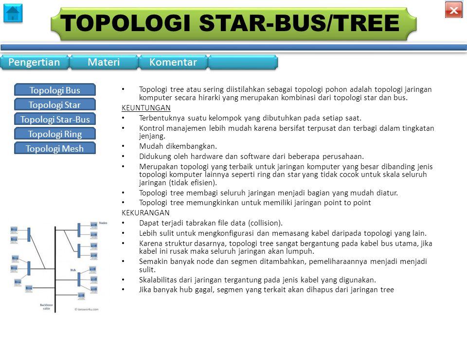 Topologi Bus Topologi Star Topologi Star-Bus Topologi Ring Topologi Mesh Pengertian Materi Komentar TOPOLOGI STAR-BUS/TREE • Topologi tree atau sering diistilahkan sebagai topologi pohon adalah topologi jaringan komputer secara hirarki yang merupakan kombinasi dari topologi star dan bus.