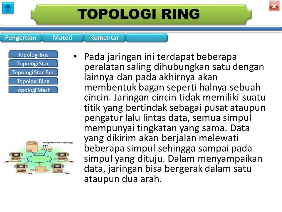 Topologi Bus Topologi Star Topologi Star-Bus Topologi Ring Topologi Mesh Pengertian Materi Komentar TOPOLOGI RING • Pada jaringan ini terdapat beberapa peralatan saling dihubungkan satu dengan lainnya dan pada akhirnya akan membentuk bagan seperti halnya sebuah cincin.