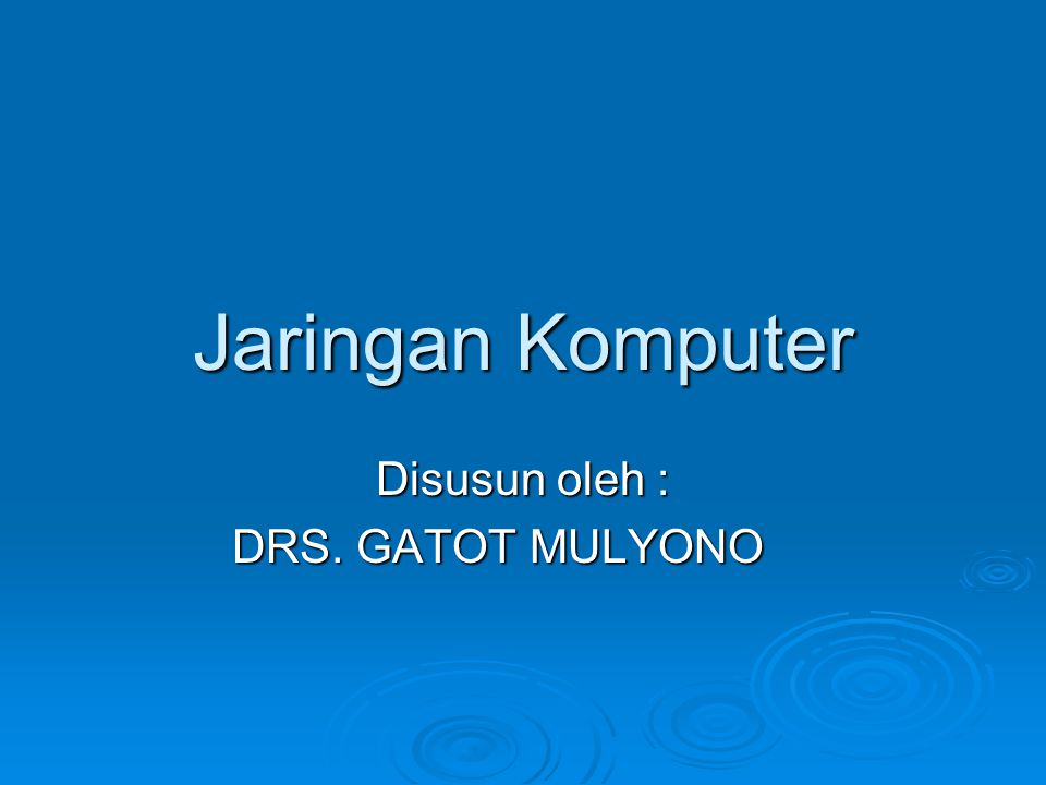 Jaringan Komputer Disusun oleh : DRS. GATOT MULYONO DRS. GATOT MULYONO