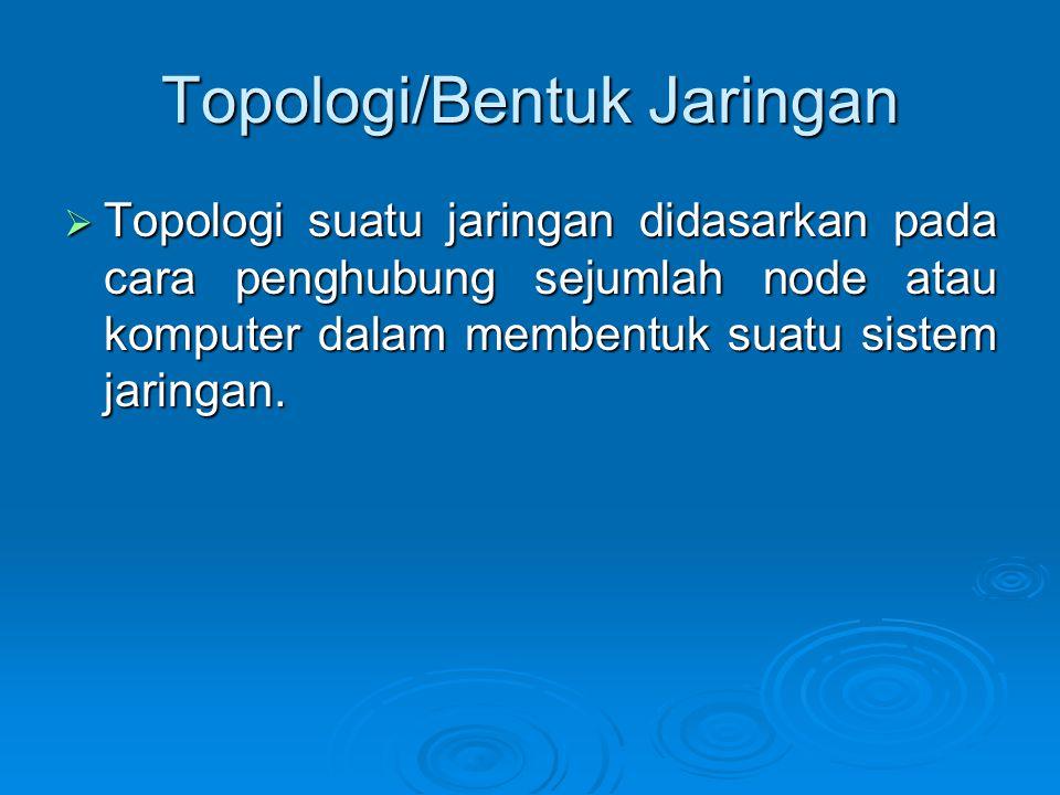 Topologi/Bentuk Jaringan  Topologi suatu jaringan didasarkan pada cara penghubung sejumlah node atau komputer dalam membentuk suatu sistem jaringan.