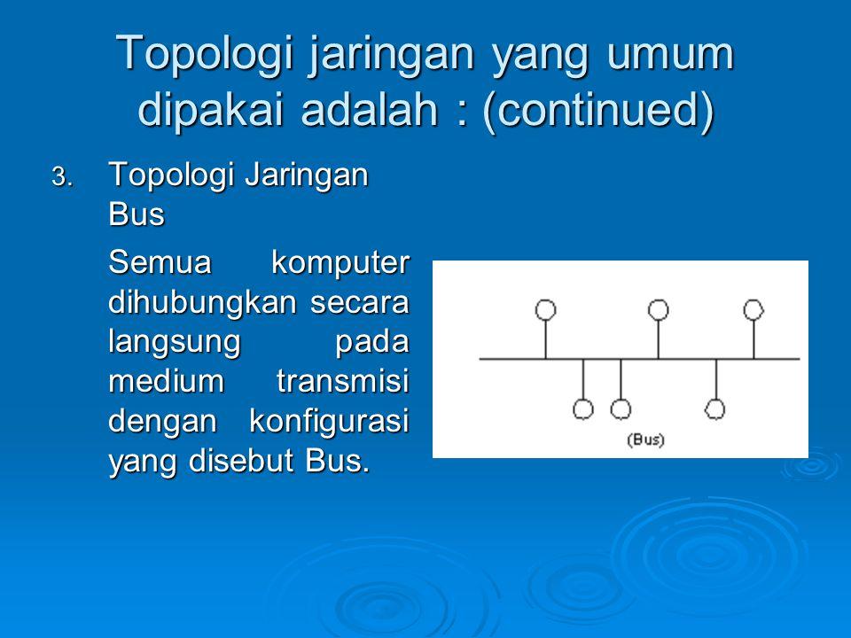 Topologi jaringan yang umum dipakai adalah : (continued) 3.