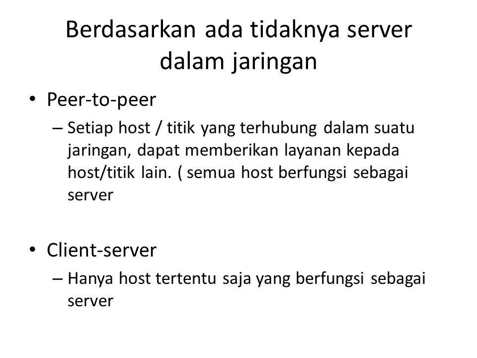 Berdasarkan ada tidaknya server dalam jaringan • Peer-to-peer – Setiap host / titik yang terhubung dalam suatu jaringan, dapat memberikan layanan kepa