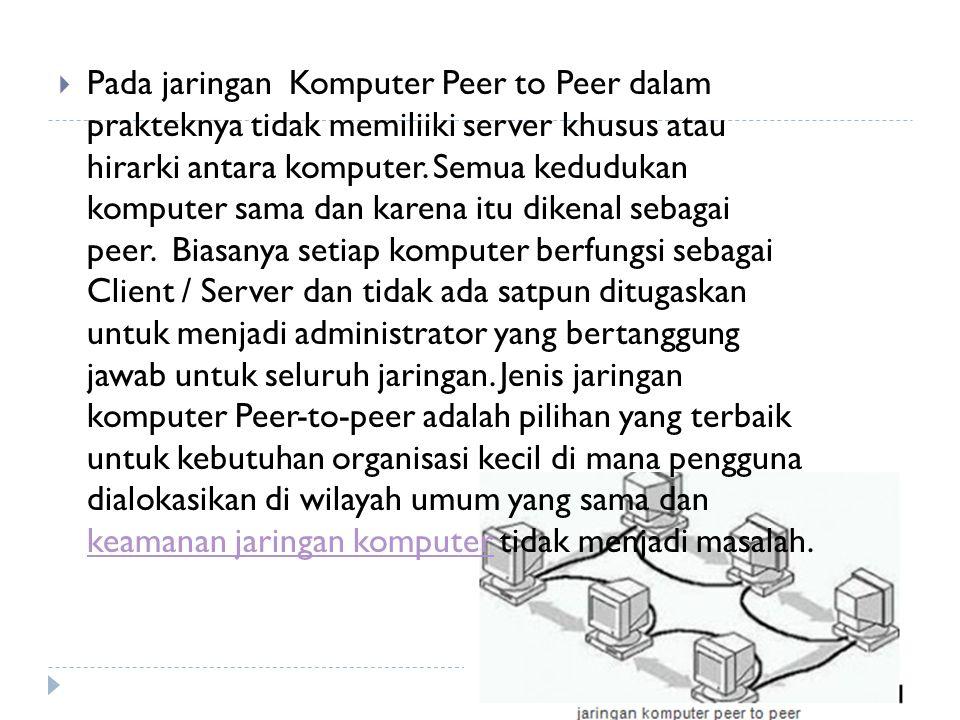  Pada jaringan Komputer Peer to Peer dalam prakteknya tidak memiliiki server khusus atau hirarki antara komputer.
