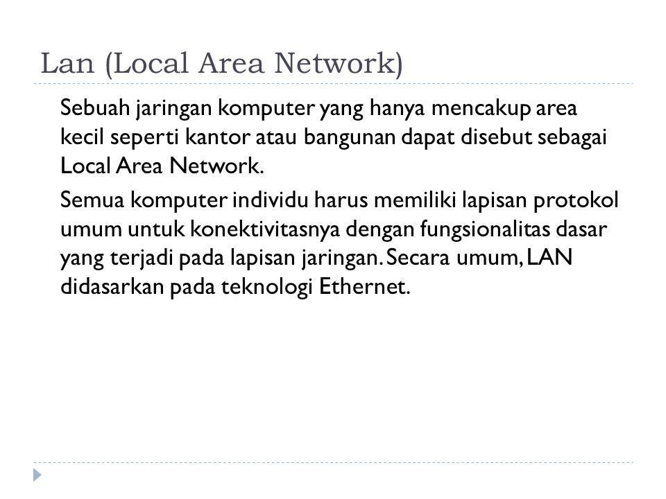 Lan (Local Area Network) Sebuah jaringan komputer yang hanya mencakup area kecil seperti kantor atau bangunan dapat disebut sebagai Local Area Network.