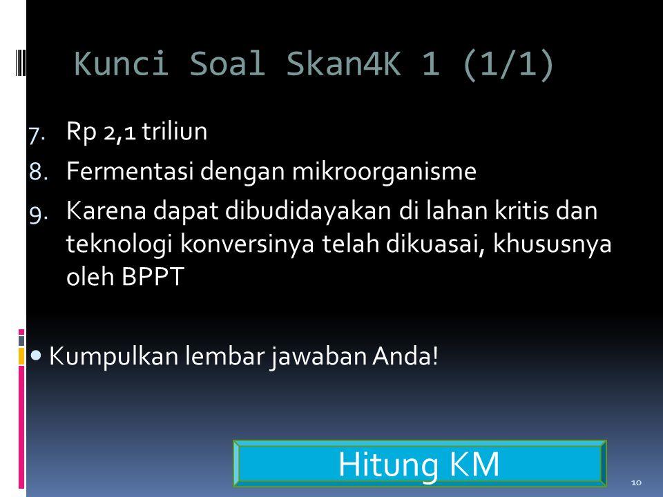 Kunci Soal Skan4K 1 (1/1) 7.Rp 2,1 triliun 8. Fermentasi dengan mikroorganisme 9.