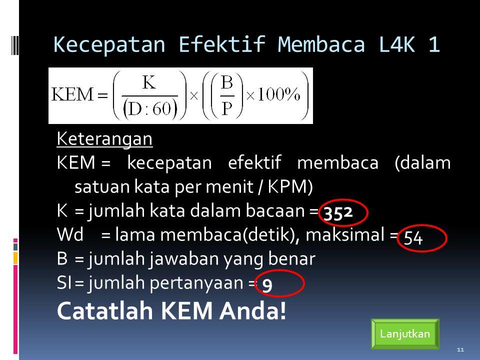 Kecepatan Efektif Membaca L4K 1 Keterangan KEM= kecepatan efektif membaca (dalam satuan kata per menit / KPM) K= jumlah kata dalam bacaan = 352 Wd= lama membaca(detik), maksimal = 54 B= jumlah jawaban yang benar SI= jumlah pertanyaan = 9 Catatlah KEM Anda.