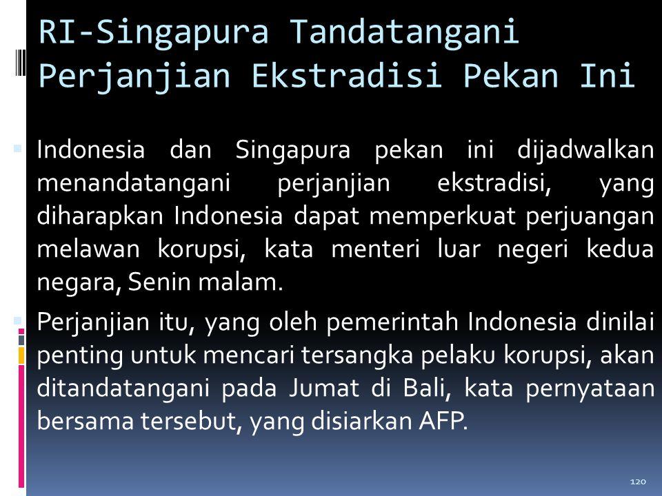 RI-Singapura Tandatangani Perjanjian Ekstradisi Pekan Ini  Indonesia dan Singapura pekan ini dijadwalkan menandatangani perjanjian ekstradisi, yang diharapkan Indonesia dapat memperkuat perjuangan melawan korupsi, kata menteri luar negeri kedua negara, Senin malam.