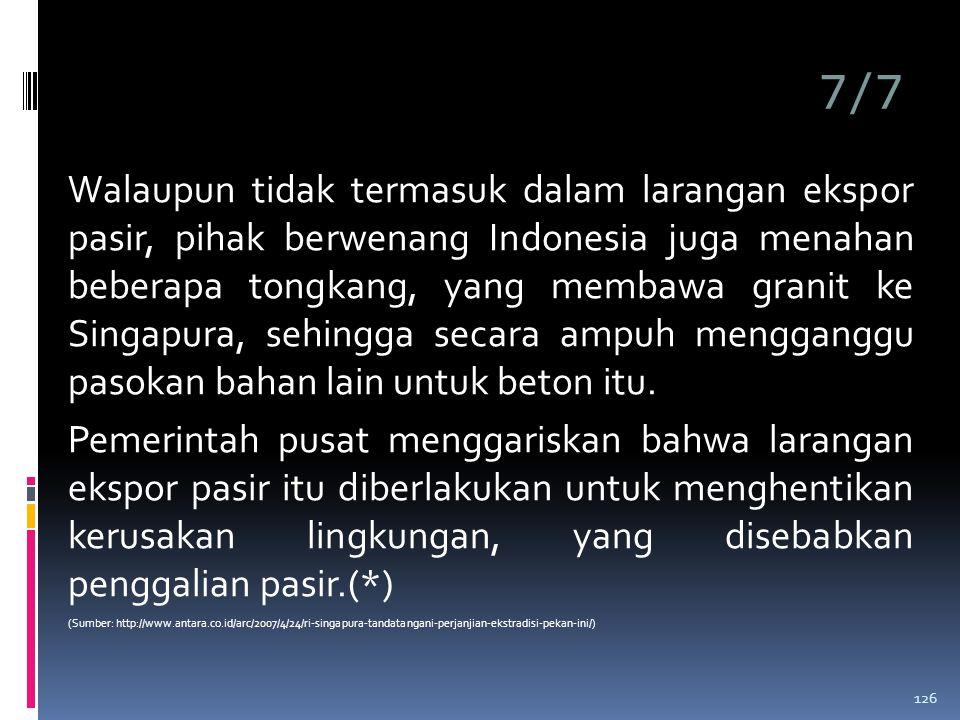 7/7 Walaupun tidak termasuk dalam larangan ekspor pasir, pihak berwenang Indonesia juga menahan beberapa tongkang, yang membawa granit ke Singapura, sehingga secara ampuh mengganggu pasokan bahan lain untuk beton itu.